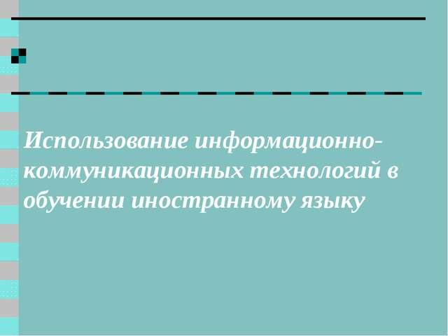 Использование информационно-коммуникационных технологий в обучении иностранно...