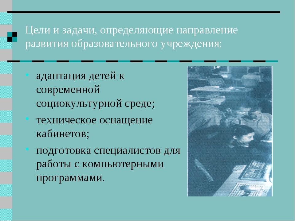 Цели и задачи, определяющие направление развития образовательного учреждения:...