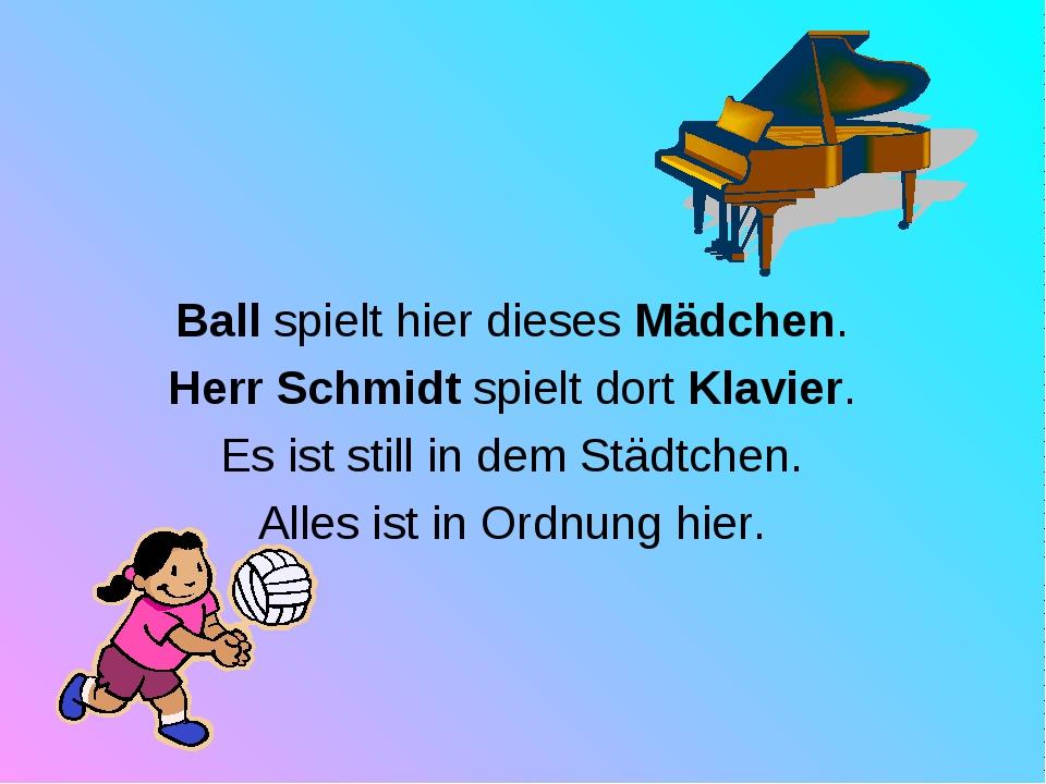 Ball spielt hier dieses Mädchen. Herr Schmidt spielt dort Klavier. Es ist sti...