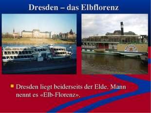 Dresden – das Elbflorenz Dresden liegt beiderseits der Elde. Mann nennt es «E