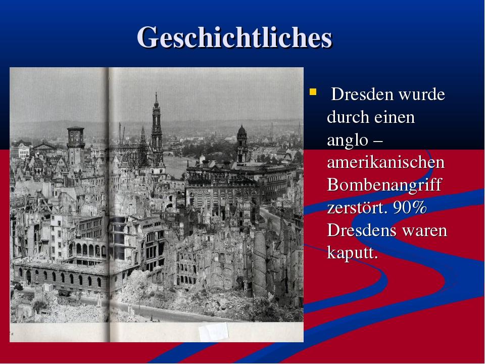 Geschichtliches Dresden wurde durch einen anglo – amerikanischen Bombenangrif...