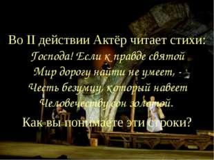 Во II действии Актёр читает стихи: Господа! Если к правде святой Мир дорогу н