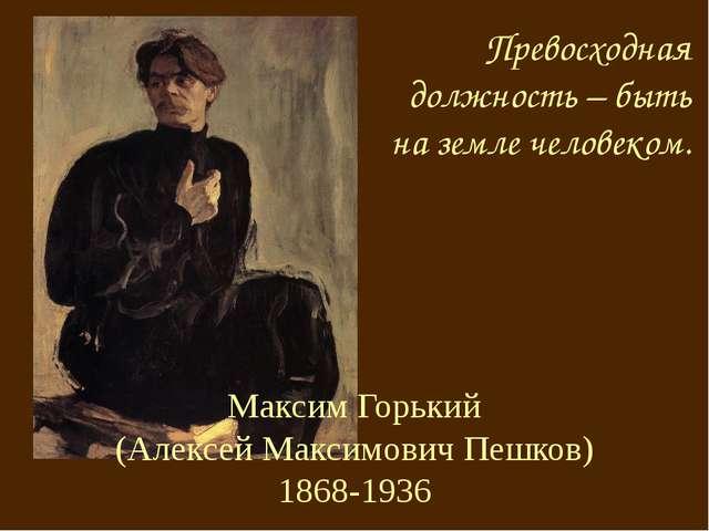 Максим Горький (Алексей Максимович Пешков) 1868-1936 Превосходная должность –...