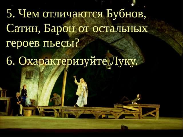 5. Чем отличаются Бубнов, Сатин, Барон от остальных героев пьесы? 6. Охаракте...