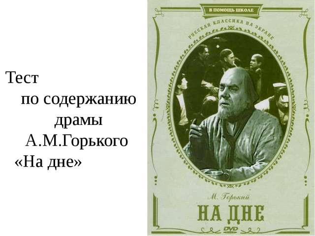 Тест по содержанию драмы А.М.Горького «На дне»