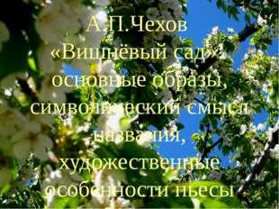 А.П.Чехов «Вишнёвый сад»: основные образы, символический смысл названия, худо