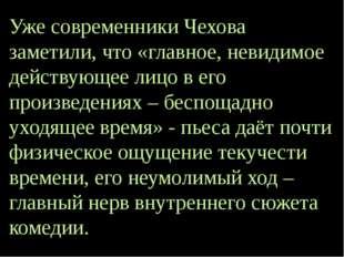 Уже современники Чехова заметили, что «главное, невидимое действующее лицо в
