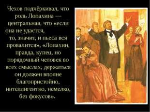 Чехов подчёркивал, что роль Лопахина — центральная, что «если она не удастся,