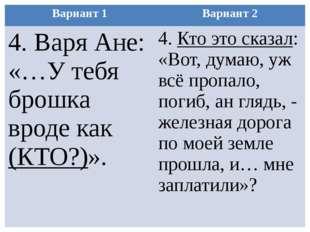 Вариант 1 Вариант 2 4. Варя Ане: «…У тебя брошка вроде как(КТО?)». 4.Кто это