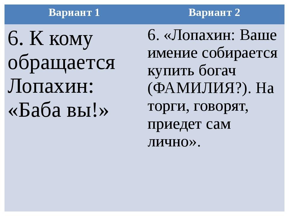 Вариант 1 Вариант 2 6. К кому обращается Лопахин: «Баба вы!» 6. «Лопахин: Ваш...