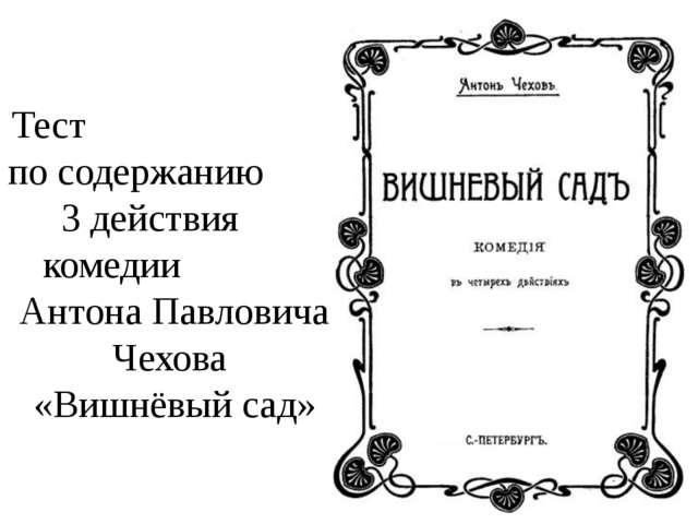 Тест по содержанию 3 действия комедии Антона Павловича Чехова «Вишнёвый сад»