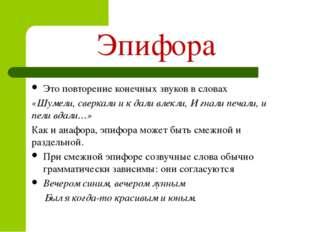 Эпифора Это повторение конечных звуков в словах «Шумели, сверкали и к дали в