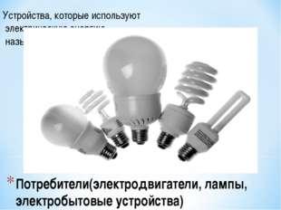 Потребители(электродвигатели, лампы, электробытовые устройства) Устройства, к