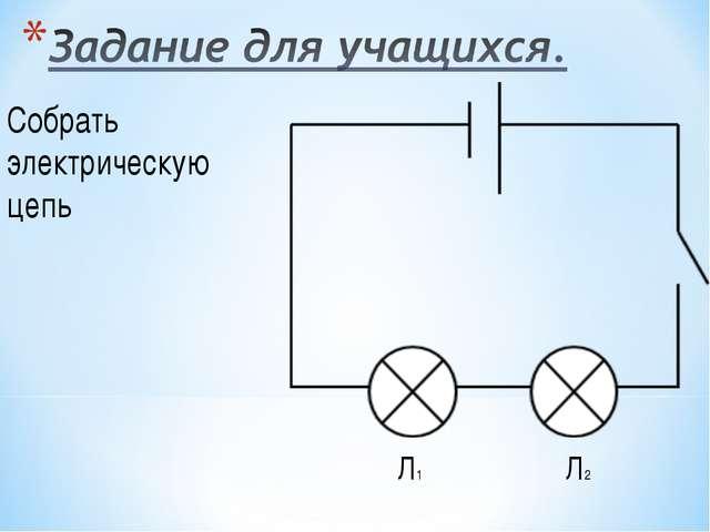 Собрать электрическую цепь Л1 Л2