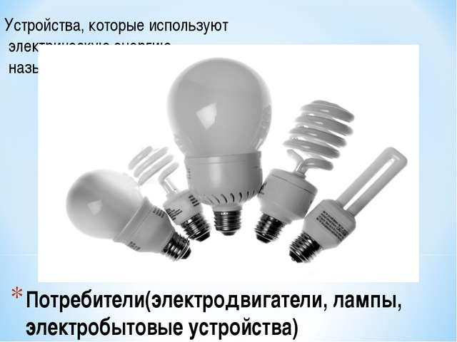 Потребители(электродвигатели, лампы, электробытовые устройства) Устройства, к...