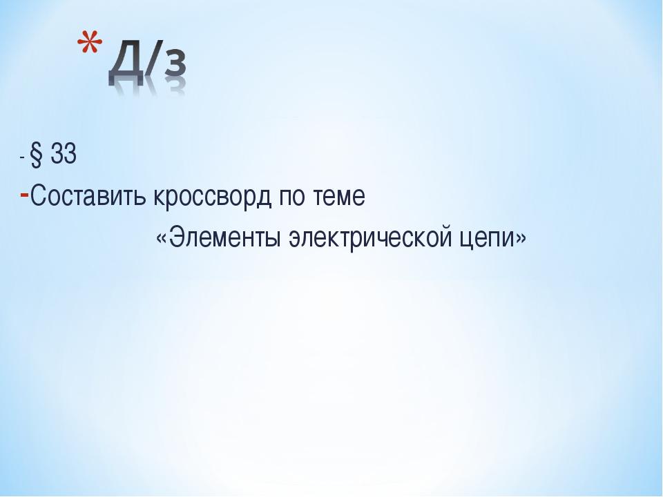 - § 33 Составить кроссворд по теме «Элементы электрической цепи»