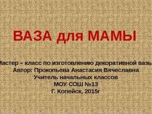 ВАЗА для МАМЫ Мастер – класс по изготовлению декоративной вазы Автор: Прокопь