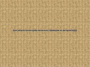Для начала посмотрим несколько примеров из интернета)))))
