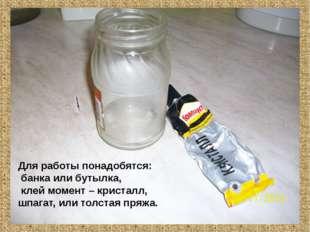 Для работы понадобятся: банка или бутылка, клей момент – кристалл, шпагат, и