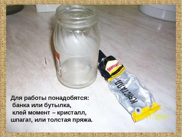 Для работы понадобятся: банка или бутылка, клей момент – кристалл, шпагат, и...