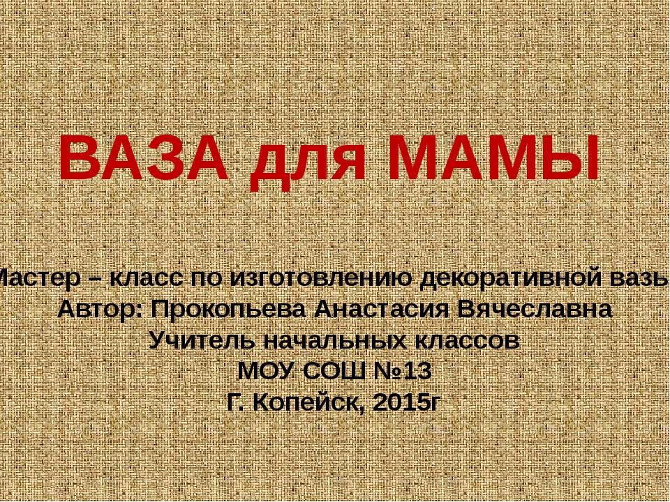 ВАЗА для МАМЫ Мастер – класс по изготовлению декоративной вазы Автор: Прокопь...