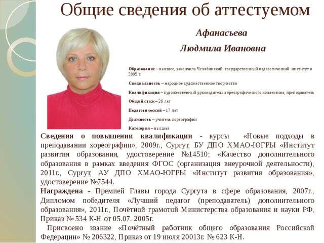 Общие сведения об аттестуемом Афанасьева Людмила Ивановна Образование – высше...