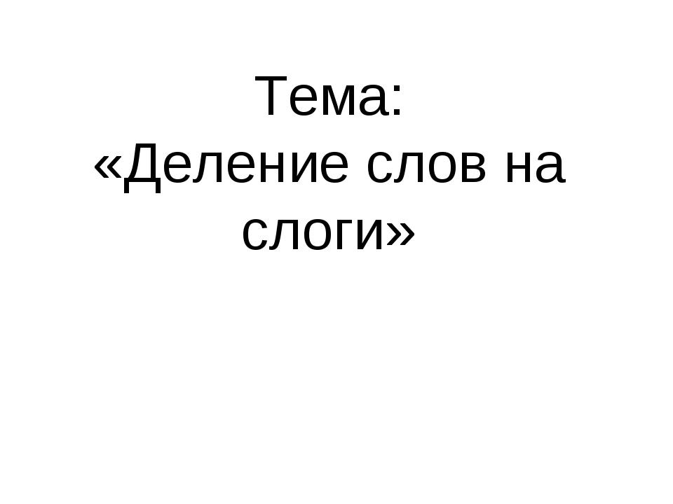 Тема: «Деление слов на слоги»
