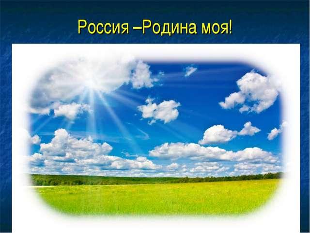 Россия –Родина моя!