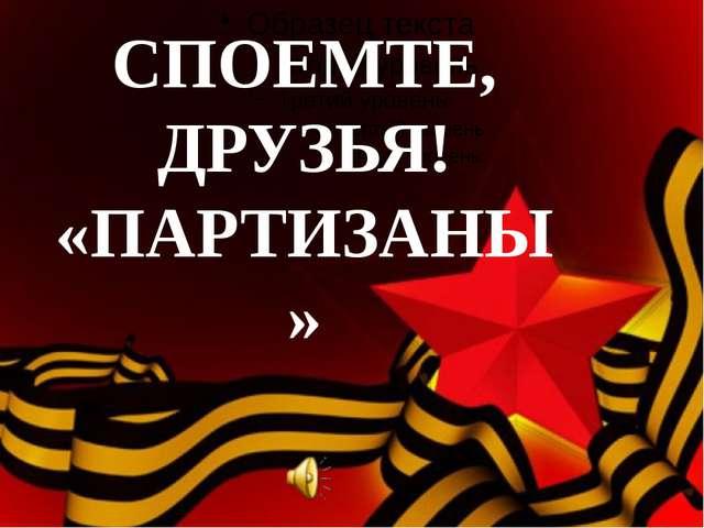 СПОЕМТЕ, ДРУЗЬЯ! «ПАРТИЗАНЫ»
