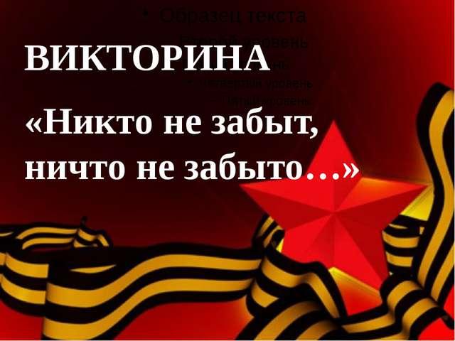ВИКТОРИНА «Никто не забыт, ничто не забыто…»