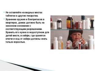 Не оставляйте на видных местах таблетки и другие лекарства. Хранение оружия и