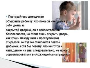Постарайтесь доходчиво объяснить ребенку, что пока он находится у себя дома з
