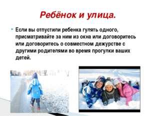 Если вы отпустили ребенка гулять одного, присматривайте за ним из окна или до