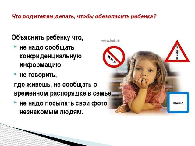 Объяснить ребенку что, не надо сообщать конфиденциальную информацию не говори...