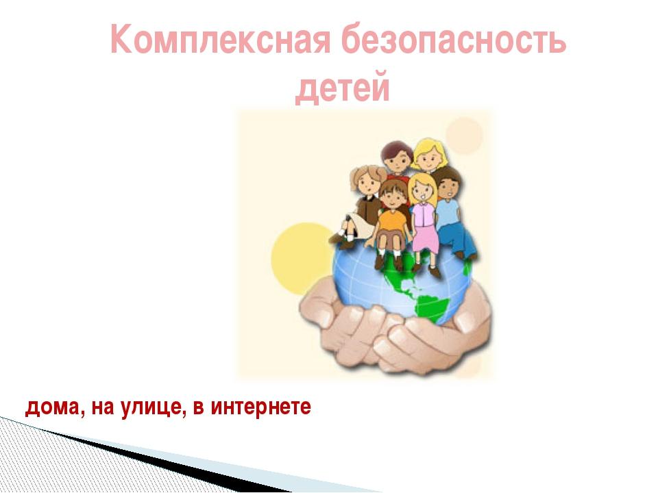 дома, на улице, в интернете Комплексная безопасность детей