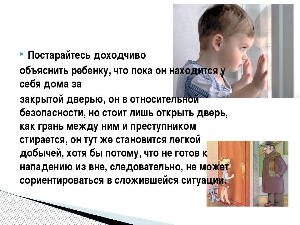 Постарайтесь доходчиво объяснить ребенку, что пока он находится у себя дома з...