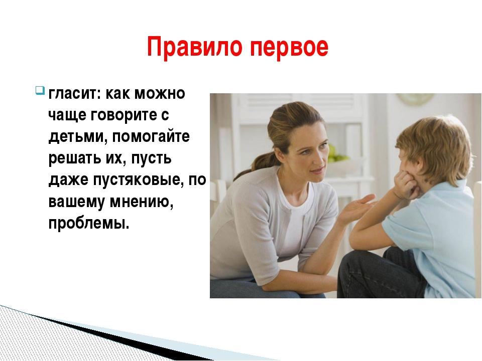 гласит: как можно чаще говорите с детьми, помогайте решать их, пусть даже пус...