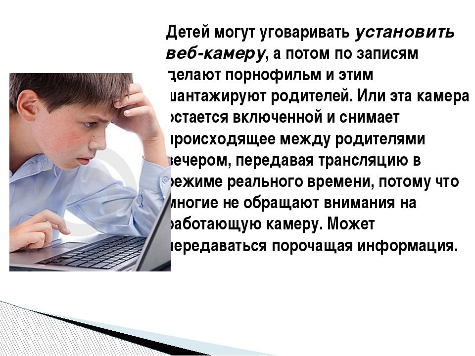 Детей могут уговариватьустановить веб-камеру, а потом по записям делают порн...