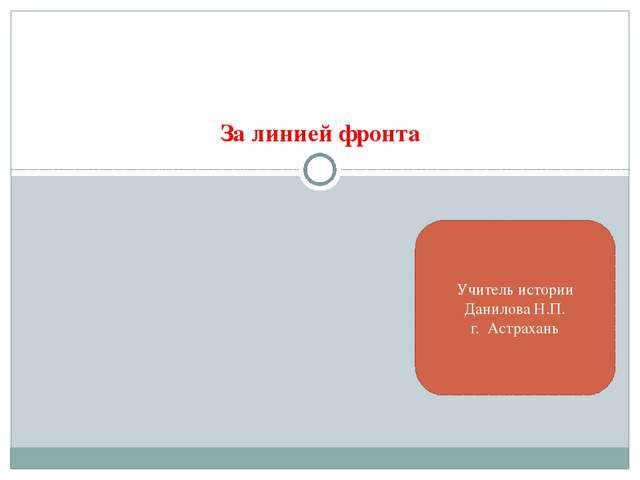 За линией фронта Учитель истории Данилова Н.П. г. Астрахань