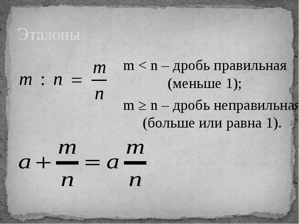 Эталоны m < n – дробь правильная (меньше 1); m ≥ n – дробь неправильная (боль...