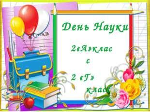 День Науки 2«А»класс 2 «Г» класс