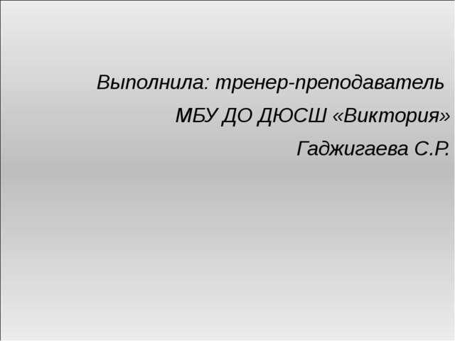 Выполнила: тренер-преподаватель МБУ ДО ДЮСШ «Виктория» Гаджигаева С.Р.