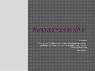 Культура России ХVI в. Выполнила: Учитель истории Государственного бюджетного