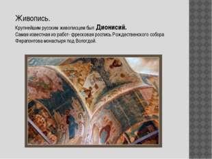 Живопись. Крупнейшим русским живописцем был Дионисий. Самая известная из рабо