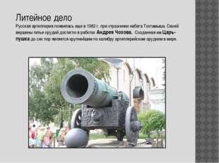 Литейное дело Русская артиллерия появилась еще в 1382 г. при отражении набега