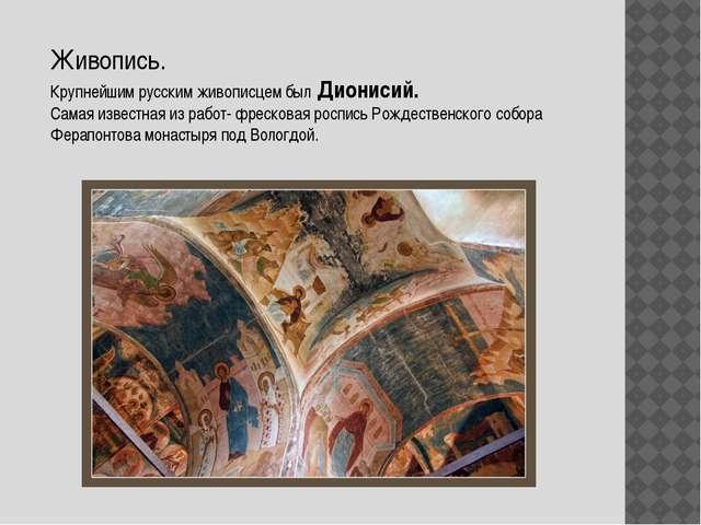Живопись. Крупнейшим русским живописцем был Дионисий. Самая известная из рабо...