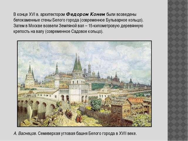В конце ХVI в. архитектором Федором Конем были возведены белокаменные стены Б...