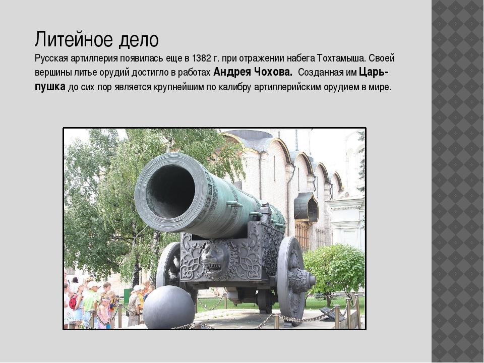 Литейное дело Русская артиллерия появилась еще в 1382 г. при отражении набега...