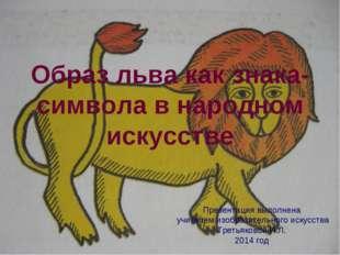 Образ льва как знака-символа в народном искусстве Презентация выполнена учите