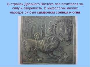 В странах Древнего Востока лев почитался за силу и свирепость. В мифологии мн